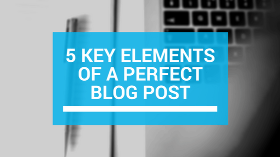 5 Key Elements of a Perfect Blog Post