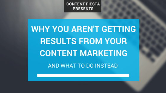 Why Your Content Marketing Efforts Aren't Getting You Any Results