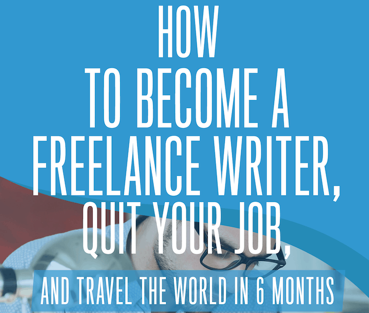 How to Become a Freelance Writer, Quit Your Job, and Travel the World in 6 Months